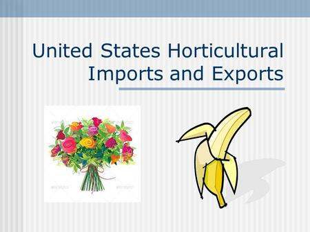 United States Horticultural Imports and Exports. Objectives I can compare and contrast imports and exports. I can identify top U.S. horticultural imports.
