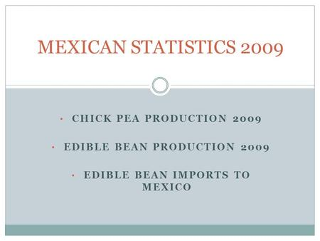 CHICK PEA PRODUCTION 2009 EDIBLE BEAN PRODUCTION 2009 EDIBLE BEAN IMPORTS TO MEXICO MEXICAN STATISTICS 2009.