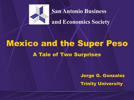 Mexico and the Super Peso A Tale of Two Surprises Jorge G. Gonzalez Trinity University San Antonio Business and Economics Society.