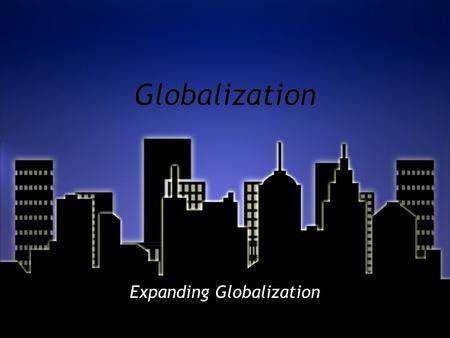 Globalization Expanding Globalization. WHAT DO YOU BELIEVE IS MEANT BY EXPANDING GLOBALIZATION? WHAT CAN BE A FACTOR TO EXPANDING GLOBALIZATION?