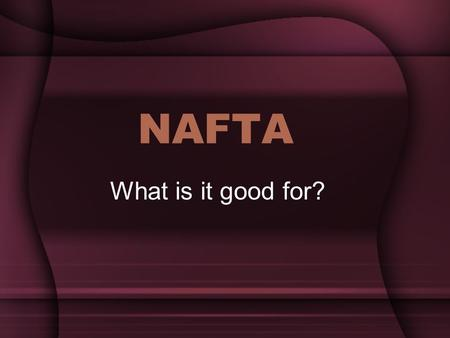 "NAFTA What is it good for?. What is NAFTA? ""The North American Free Trade Agreement (NAFTA) is a regional agreement between the Government of Canada,"