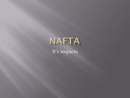 It's impacts.  The North American Free Trade Agreement or NAFTA is an agreement signed by the governments of Canada, Mexico, and the United States, creating.