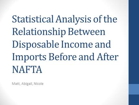 Statistical Analysis of the Relationship Between Disposable Income and Imports Before and After NAFTA Matt, Abigail, Nicole.