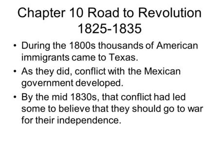 Chapter 10 Road to Revolution 1825-1835 During the 1800s thousands of American immigrants came to Texas. As they did, conflict with the Mexican government.