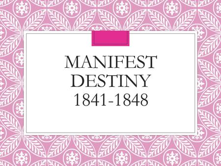 "MANIFEST DESTINY 1841-1848. ""Tyler Too"" ◦Harrison dies ◦4 weeks in office ◦Pneumonia / old ◦Longest inaugural address ◦John Tyler becomes president ◦Whig."