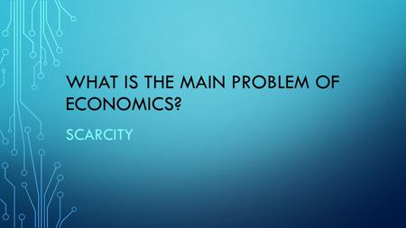 WHAT IS THE MAIN PROBLEM OF ECONOMICS? SCARCITY. IN A COMMAND ECONOMY--? GOVERNMENTS MAKE ALL ECONOMIC DECISIONS.