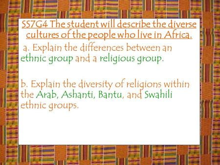 SS7G4 The student will describe the diverse cultures of the people who live in Africa. a. Explain the differences between an ethnic group and a religious.