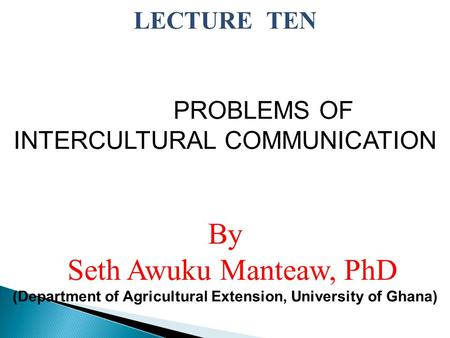 LECTURE TEN PROBLEMS OF INTERCULTURAL COMMUNICATION By Seth Awuku Manteaw, PhD (Department of Agricultural Extension, University of Ghana)