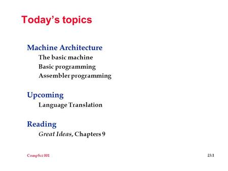 CompSci 001 23.1 Today's topics Machine Architecture The basic machine Basic programming Assembler programming Upcoming Language Translation Reading Great.