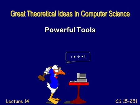 CS 15-251 Lecture 14 Powerful Tools     !. Build your toolbox of abstract structures and concepts. Know the capacities and limits of each tool.