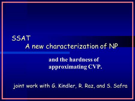 SSAT A new characterization of NP and the hardness of approximating CVP. joint work with G., R. Raz, and S. Safra joint work with G. Kindler, R. Raz, and.