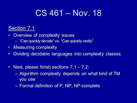 "CS 461 – Nov. 18 Section 7.1 Overview of complexity issues –""Can quickly decide"" vs. ""Can quickly verify"" Measuring complexity Dividing decidable languages."