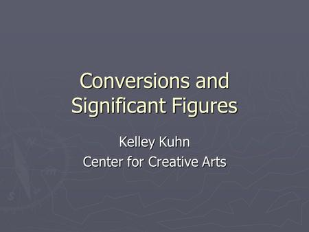 Conversions and Significant Figures Kelley Kuhn Center for Creative Arts.