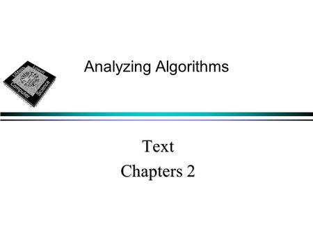 Text Chapters 2 Analyzing Algorithms.  goal: predicting resources that an algorithm requires memory, communication bandwidth, hardware, memory, communication.