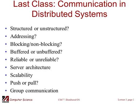 Computer Science Lecture 3, page 1 CS677: Distributed OS Last Class: Communication in Distributed Systems Structured or unstructured? Addressing? Blocking/non-blocking?