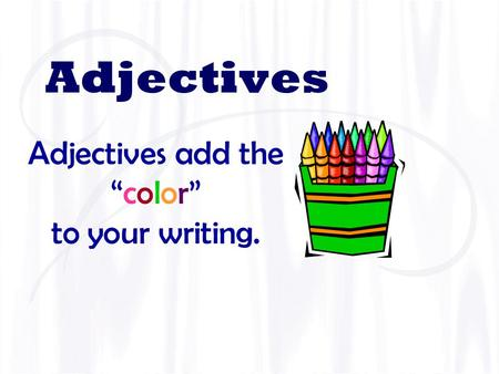 "Adjectives Adjectives add the ""color""""color"" to your writing."