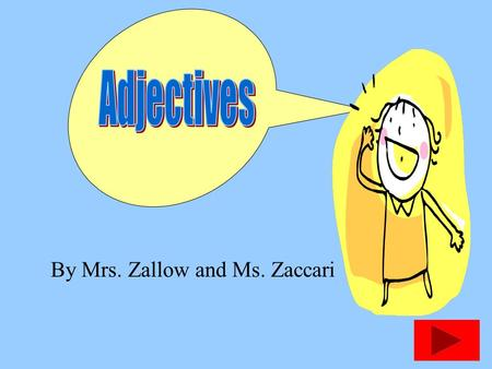 By Mrs. Zallow and Ms. Zaccari ADJECTIVES Adjectives tell about nouns. They usually answer 2 questions.