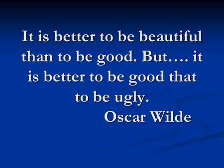 It is better to be beautiful than to be good. But…. it is better to be good that to be ugly. Oscar Wilde.