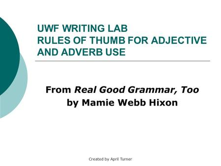 Created by April Turner UWF WRITING LAB RULES OF THUMB FOR ADJECTIVE AND ADVERB USE From Real Good Grammar, Too by Mamie Webb Hixon.