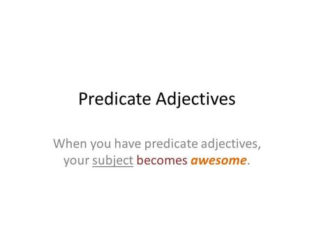 Predicate Adjectives When you have predicate adjectives, your subject becomes awesome.