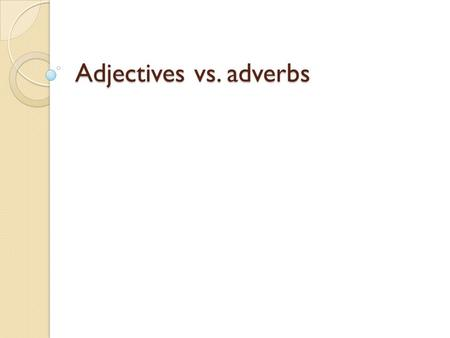 Adjectives vs. adverbs. The function of adjectives Adjectives modify nouns (a noun is a person, place, thing or idea) and pronouns. They tell us: What.
