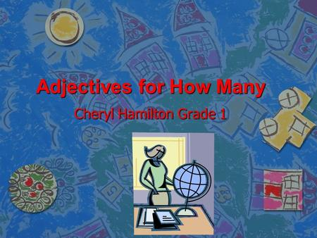 Adjectives for How Many Cheryl Hamilton Grade 1. Adjectives n An adjective tells more about a person, place, animal, or thing.