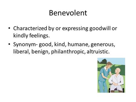 Benevolent Characterized by or expressing goodwill or kindly feelings. Synonym- good, kind, humane, generous, liberal, benign, philanthropic, altruistic.