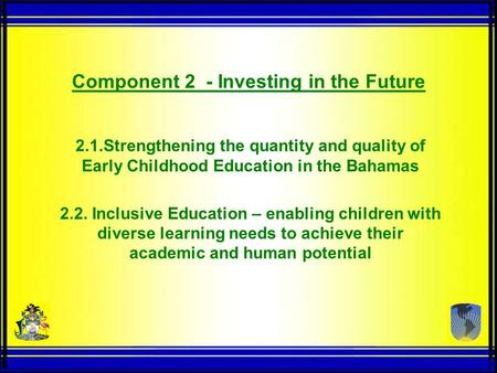 2.1.Strengthening the quantity and quality of Early Childhood Education in the Bahamas 2.2. Inclusive Education – enabling children with diverse learning.