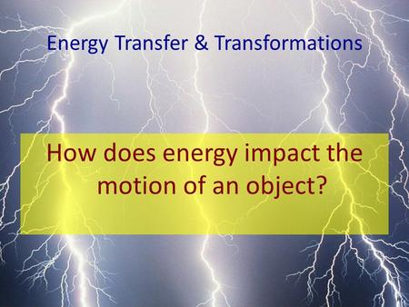 Energy Transfer & Transformations How does energy impact the motion of an object?