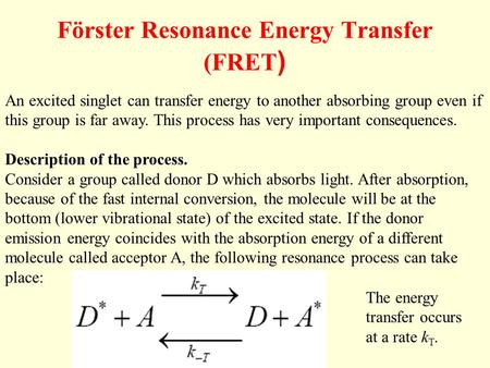Förster Resonance Energy Transfer (FRET ) An excited singlet can transfer energy to another absorbing group even if this group is far away. This process.