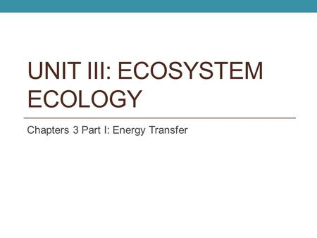 UNIT III: ECOSYSTEM ECOLOGY Chapters 3 Part I: Energy Transfer.