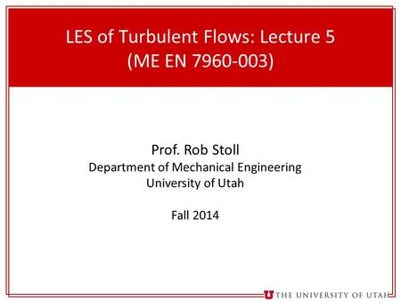 1 LES of Turbulent Flows: Lecture 5 (ME EN 7960-003) Prof. Rob Stoll Department of Mechanical Engineering University of Utah Fall 2014.