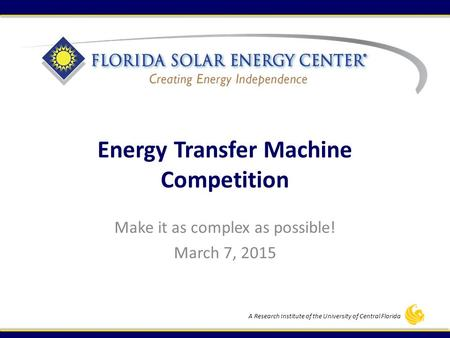 A Research Institute of the University of Central Florida Energy Transfer Machine Competition Make it as complex as possible! March 7, 2015.