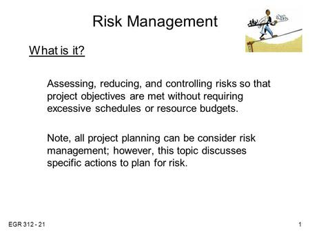 EGR 312 - 211 Risk Management What is it? Assessing, reducing, and controlling risks so that project objectives are met without requiring excessive schedules.