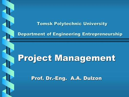 <strong>Project</strong> <strong>Management</strong> Prof. Dr.-Eng. А.А. Dulzon Prof. Dr.-Eng. А.А. Dulzon Tomsk Polytechnic University Department of Engineering Entrepreneurship Tomsk.