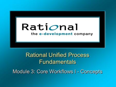 Rational Unified Process Fundamentals Module 3: Core Workflows I - Concepts Rational Unified Process Fundamentals Module 3: Core Workflows I - Concepts.