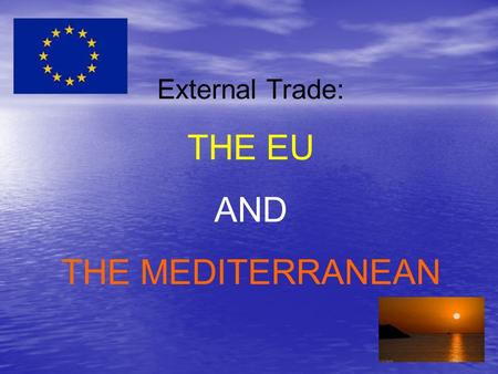 External Trade: THE EU AND THE MEDITERRANEAN. 1. An introduction to the Euro-Med partnership… The Euro-Med Partnership involves the EU countries and Algeria,