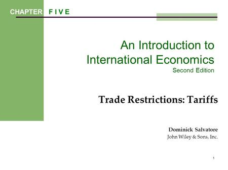 1 An Introduction to International Economics Second Edition Trade Restrictions: Tariffs Dominick Salvatore John Wiley & Sons, Inc. CHAPTER F I V E.