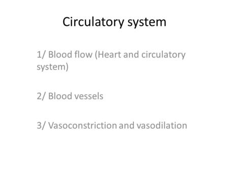 Circulatory system 1/ Blood flow (Heart and circulatory system) 2/ Blood vessels 3/ Vasoconstriction and vasodilation.