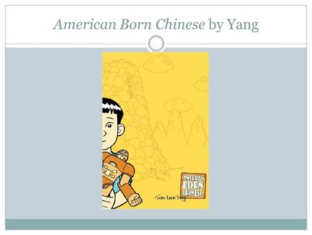 American Born Chinese by Yang. Yang's American Born Chinese In 2006, Yang published American Born Chinese, a graphic narrative comprised of three storylines.