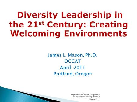 James L. Mason, Ph.D. OCCAT April 2011 Portland, Oregon Organizational Cultural Competence Assessment and Training Portland Oregon 2011.