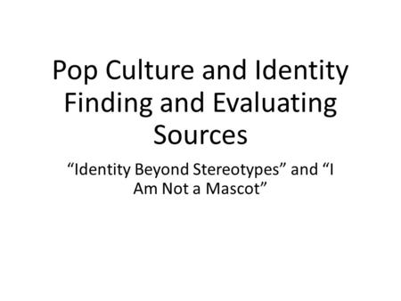 "Pop Culture and Identity Finding and Evaluating Sources ""Identity Beyond Stereotypes"" and ""I Am Not a Mascot"""