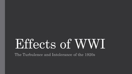 Effects of WWI The Turbulence and Intolerance of the 1920s.
