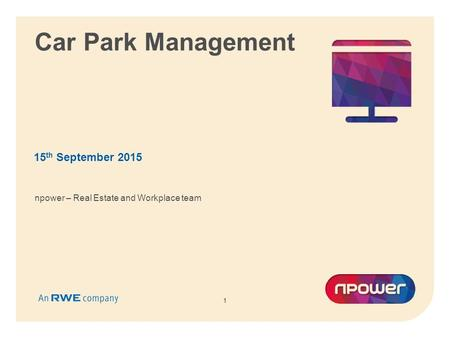 1 Car Park Management 15 th September 2015 1 npower – Real Estate and Workplace team.