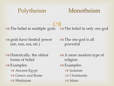  Polytheism  The belief in only one god  The one god is all powerful  A more modern type of religion  Examples:  Judaism  Christianity  Islam 