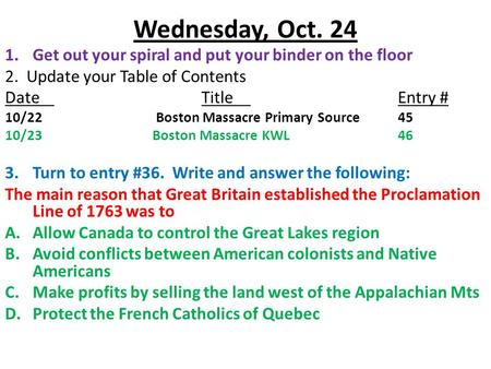Wednesday, Oct. 24 1.Get out your spiral and put your binder on the floor 2. Update your Table of Contents DateTitleEntry # 10/22 Boston Massacre Primary.