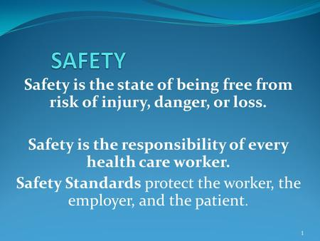 Safety is the state of being free from risk of injury, danger, or loss. Safety is the responsibility of every health care worker. Safety Standards protect.