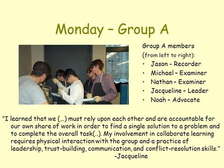 "Monday – Group A Group A members ( from left to right): Jason - Recorder Michael – Examiner Nathan – Examiner Jacqueline – Leader Noah – Advocate ""I learned."