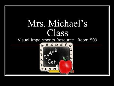 Mrs. Michael's Class Visual Impairments Resource—Room 509.