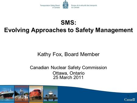 1 SMS: Evolving Approaches to Safety Management Kathy Fox, Board Member Canadian Nuclear Safety Commission Ottawa, Ontario 25 March 2011.